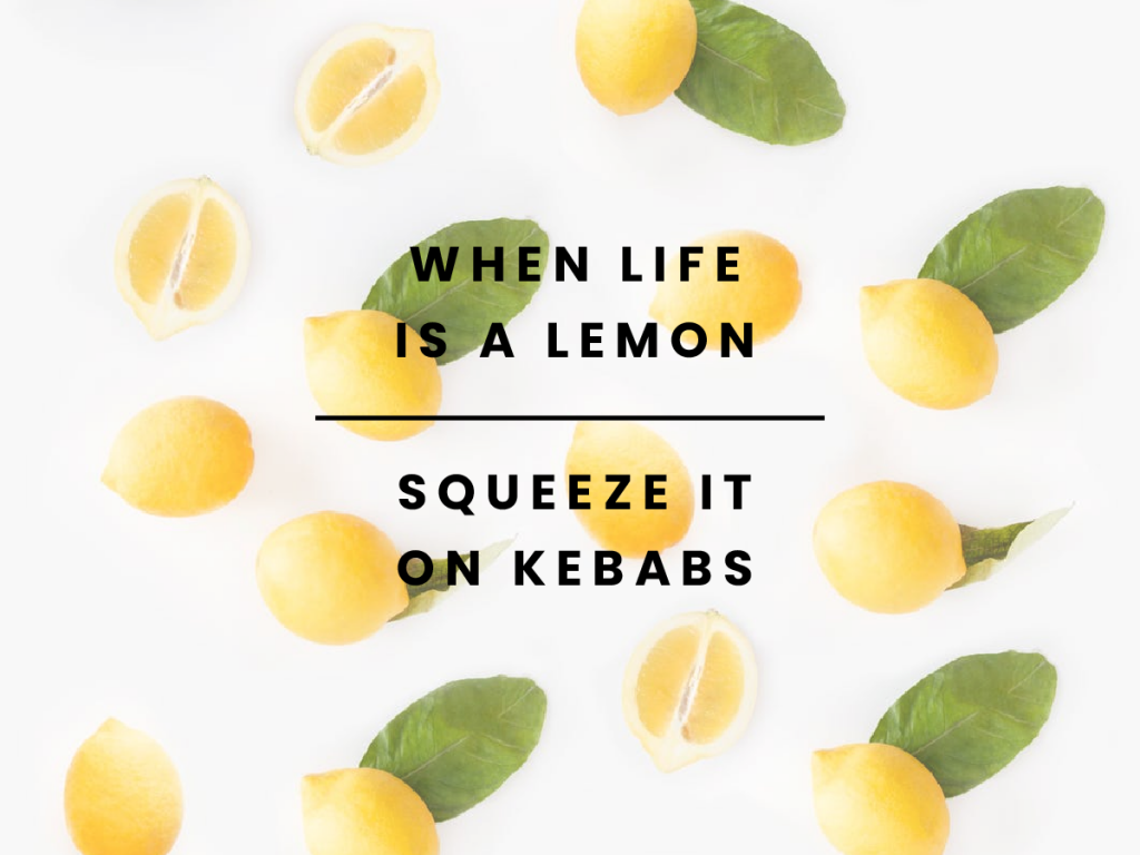 When life is a lemon, squeeze it on kebabs